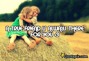Quotes About Friends Who Are Always There For You ~ A TRUE FRIEND IS ...