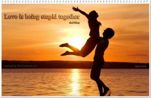 Love is being stupid together…