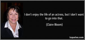 don't enjoy the life of an actress, but I don't want to go into that ...