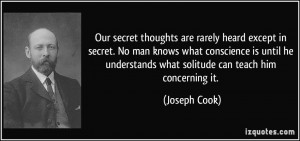Our secret thoughts are rarely heard except in secret. No man knows ...