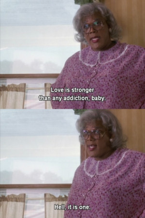... , it is one. -Madea (Diary of a Mad Black Woman) #Quote #Life #Madea