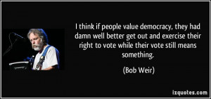 think if people value democracy, they had damn well better get out ...