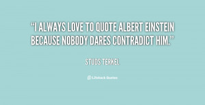always love to quote Albert Einstein because nobody dares contradict ...