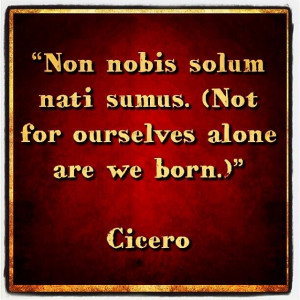 Non nobis solum nati sumus. (Not for ourselves alone are we born ...