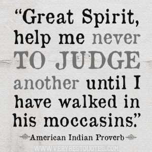 Great Spirit, help me never to judge another until I have walked in ...