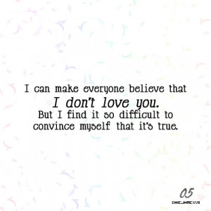 ... it so difficult to convince myself that I don't love you is true