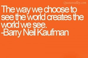 The Way We Choose To See The World Creates The World We See