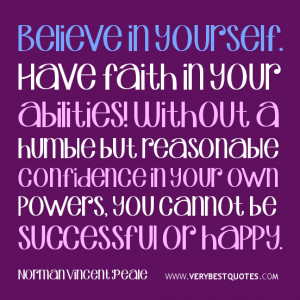 Believe in yourself. Have faith in your abilities! Without a humble ...