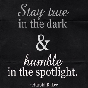Stay true in the dark and humble in the spotlight