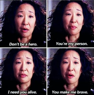 Don't be a hero. You're my person. I need you alive. You make me ...
