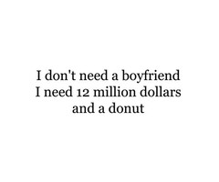 Don't need a boyfriend, i need 12 million dollars and a donut ...