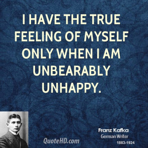 have the true feeling of myself only when I am unbearably unhappy.