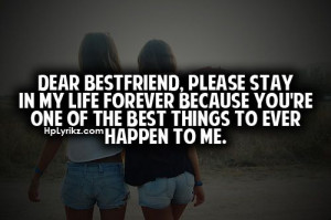 Dear best friend, please stay in my life forever because you're on of ...
