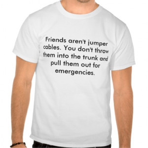 Friends aren't jumper cables. You don't throw t... Tshirts