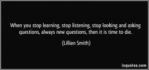 When you stop learning, stop listening, stop looking and asking ...