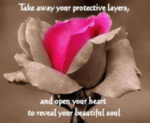 protective layers ,and open your heart to reveal your beautiful soul ...