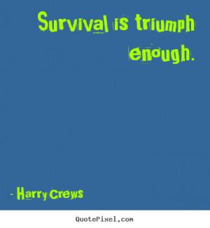Harry Crews picture quotes - Survival is triumph enough. - Success ...