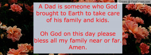 Dad is someone who God brought to Earth to take care of his family ...