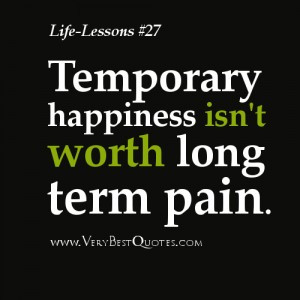 ... Lesson Quotes – Temporary happiness isn't worth long term pain