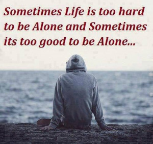 sometimes-life-is-too-hard-to-be-alone-and-sometimes-its-too-good-to ...