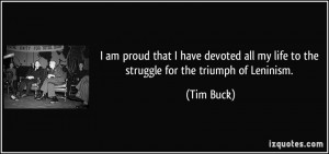 ... all my life to the struggle for the triumph of Leninism. - Tim Buck