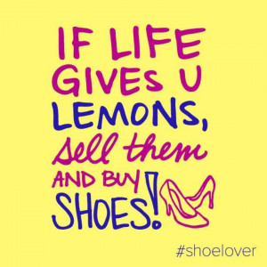 if life gives you lemons sell them and buy shoes # shoe # quotes