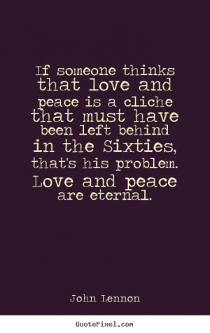 Love quotes - If someone thinks that love and peace is a cliche that ...