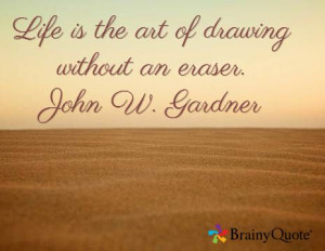 Life is the art of drawing without an eraser. John W. Gardner