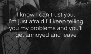 trust you i'm just afraid i'll keep telling you my problems and you ...