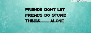 friends dont let friends do stupid things.....alone , Pictures