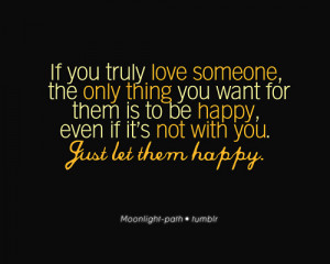 If you truly love someone the only thing you want for them is to be