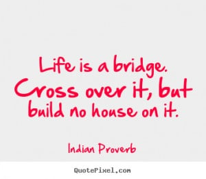 Customize picture quotes about life - Life is a bridge. cross over it ...