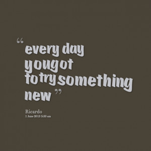 Quotes Picture: every day you got to try something new