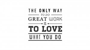 The only way to do great work is to love what you do. - Steve Jobs 35 ...