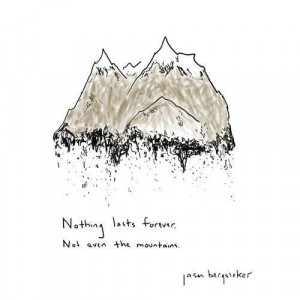 Nothing lasts forever not even the mountain