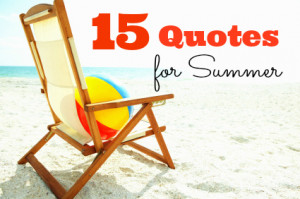 Click through these 15 fabulous quotes all about summer...