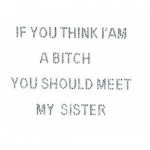 If You Think I Am A Bitch You Should Meet My Sister