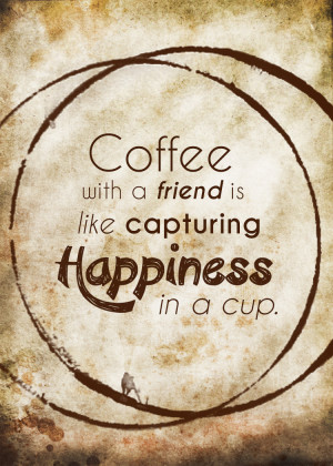 ... this week to enjoy a cup of coffee with a friend. Savor the moment