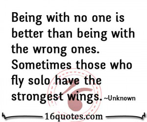 Being with no one is better than being with the wrong ones. Sometimes ...