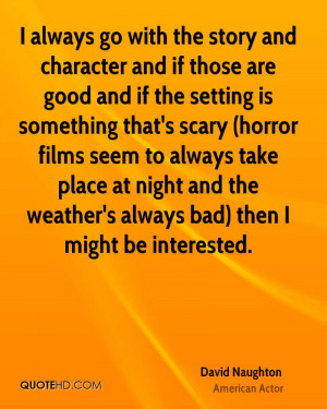 always go with the story and character and if those are good and if ...