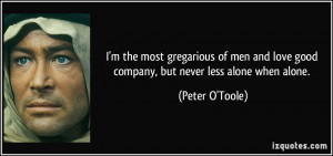 ... love good company, but never less alone when alone. - Peter O'Toole