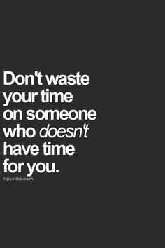 ... Don't waste your time on someone who doesn't have time for you. More