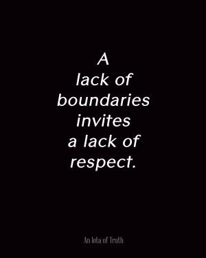 lack of boundaries invites a lack of respect.
