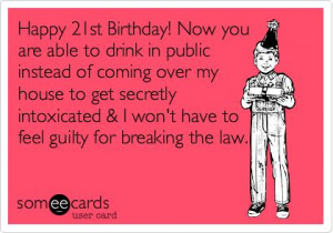 Happy 21st Birthday! Now you are able to drink in public instead of ...