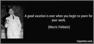 ... is over when you begin to yearn for your work. - Morris Fishbein