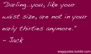 Darling…you, like your waist size, are not in your early thirties ...