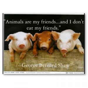 Animals are my friends and I don't eat my friends. - George Bernard ...