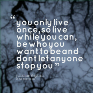 you only live once, so live while you can, be who you want to be and ...