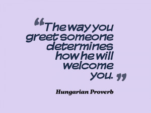 The way you greet someone determines how he will welcome you