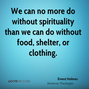We can no more do without spirituality than we can do without food ...